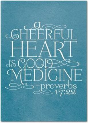 Proverbs 17:22 - a cheerful heart is good medicine