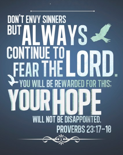 """""""Don't envy sinners but always continue to fear the Lord. You will be rewarded for this; your hope will not be disappointed."""" Proverbs 23:17-18"""