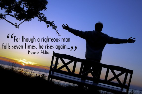 """For though a righteous man falls seven times, he rises again..."" Proverbs 24:16a"