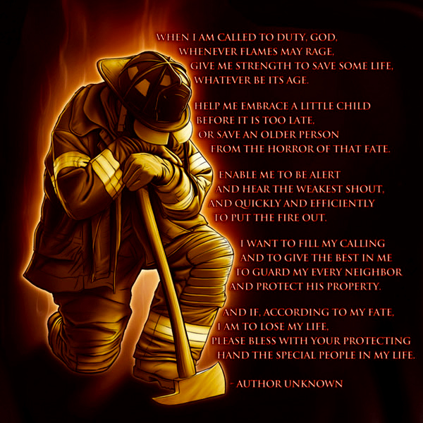 Firefighters Prayer - When I am Called to Duty, God. Whenever flames may rage, Give me strength to save some life, Whatever be its age. Help me embrace a little child Before it is too late, Or save an older person From the Horror of that fate. Enable me to be alert And hear the weakest shout, And quickly and efficiently To put the fire out. I want to fill my calling And to give the best in me To guard my every neighbor And protect his property. And if, according to my fate, I am to lose my life, Please bless with your protecting Hand the special people in my life. #Firefighters prayer