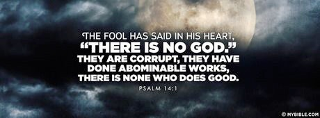 The fool hath said in his heart, There is no God. They are corrupt, they have done abominable works, there is none that doeth good. Psalm 14:1 (MyBible)