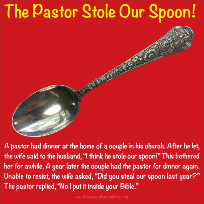"The Pastor Stole our Spoon A pastor had dinner at the home of a couple in his church. After he let, the wife said to the husband, ""I think he stole our spoon!"" This bothered her for a while. A year later the couple had the pastor for dinner again. Unable to resist, the wife asked, ""Did you steal our spoon last year?"" The pastor replied, ""No I put it inside your Bible."""