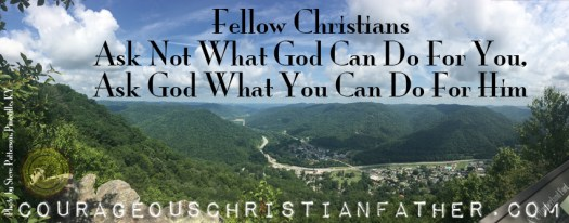 Fellow Christians, Ask Not What God Can Do For You, Ask God What You Can Do For Him (Photo by Steve Patterson - Pineville, KY at Chained Rock)
