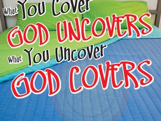 What you cover God uncovers. What you uncover God covers.