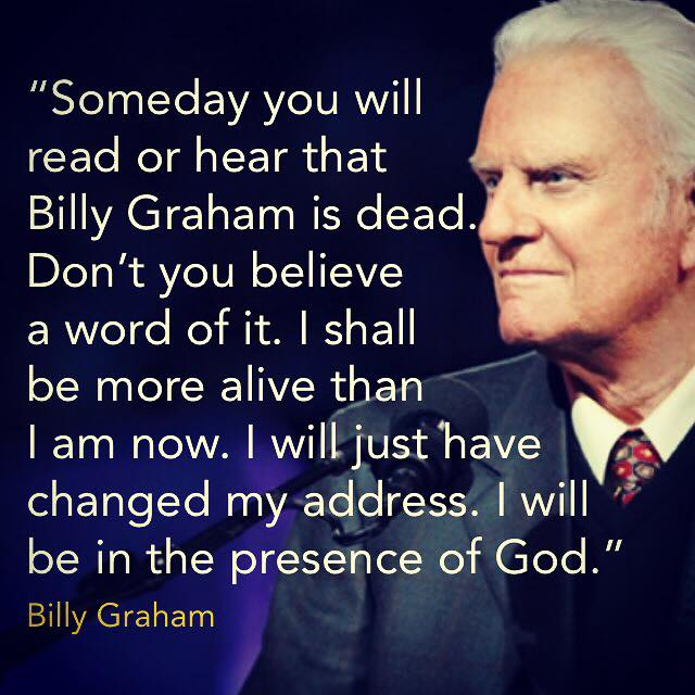 """Someday you will read or hear that Billy Graham is dead. Don't you believe a word of it. I shall be more alive than I am now. I will just have changed my address. I will be in the presence of God."" Billy Graham"