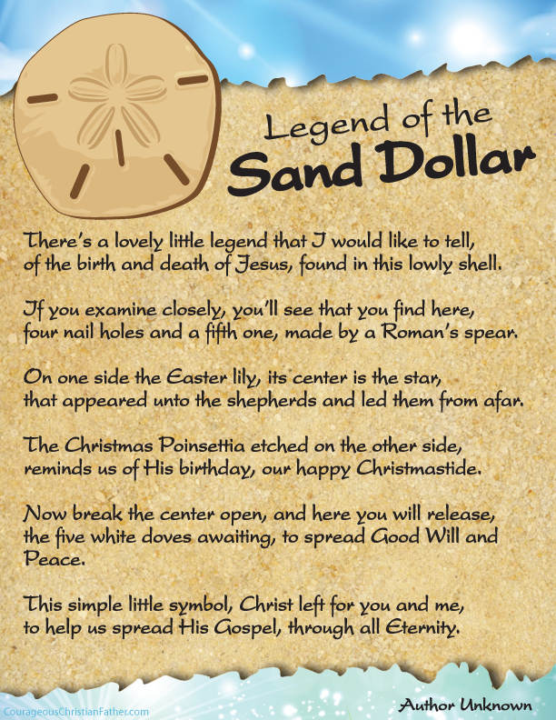 The Legend of the Sand Dollar The Sand Dollar Legend is an Easter and Christmas favorite which tells a story that includes the five slits representing the wounds on Christ when on the cross, the Easter lily with a star in the middle representing the star of Bethlehem and on the back is the outline of a Poinsettia, the Christmas flower. There's a lovely little legend that I would like to tell, of the birth and death of Jesus, found in this lowly shell. If you examine closely, you'll see that you find here, four nail holes and a fifth one, made by a Roman's spear. On one side the Easter lily, its center is the star, that appeared unto the shepherds and led them from afar. The Christmas Poinsettia etched on the other side, reminds us of His birthday, our happy Christmastide. Now break the center open, and here you will release, the five white doves awaiting, to spread Good Will and Peace. This simple little symbol, Christ left for you and me, to help us spread His Gospel, through all Eternity. Free Easter Printables