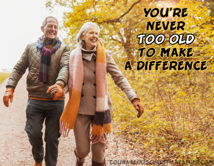 You're never too old to make a difference - No matter how old you are you can make a difference in someone's life. This includes your own life. If you're alive it's never too late.