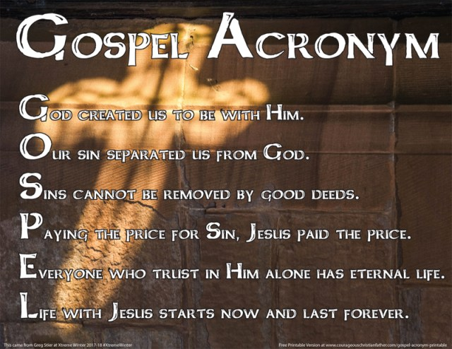 Gospel Acronym Printable - Here is a Christian acronym for the word Gospel. I even made it into a free printable too. Gospel Acronym God created us to be with Him. Our sin separated us from God. Sins cannot be removed by good deeds. Paying the price for Sin, Jesus paid the price. Everyone who trust in Him alone has eternal life. Life with Jesus starts now and last forever. This came from Greg Stier at Xtreme Winter 2017-18 #XtremeWinter