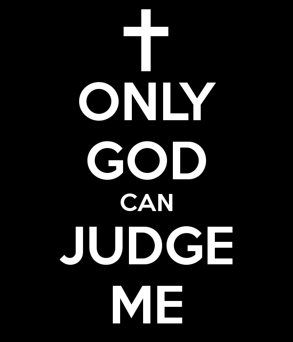Only God Can Judge Me - Something we hear all the time. I would think that knowing only God can judge me, should scare the living fire out of you!