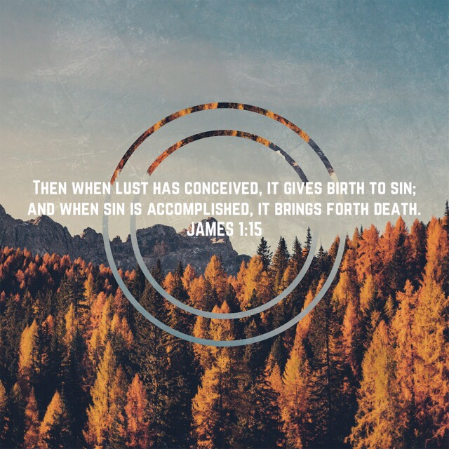 """""""Then when lust has conceived, it gives birth to sin; and when sin is accomplished, it brings forth death."""" JAMES 1:15 NASB"""