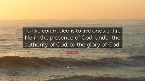 """To live coram Deo is to live one's entire life in the presence of God, under the authority of God, to the glory of God."" R.C. Sproul"