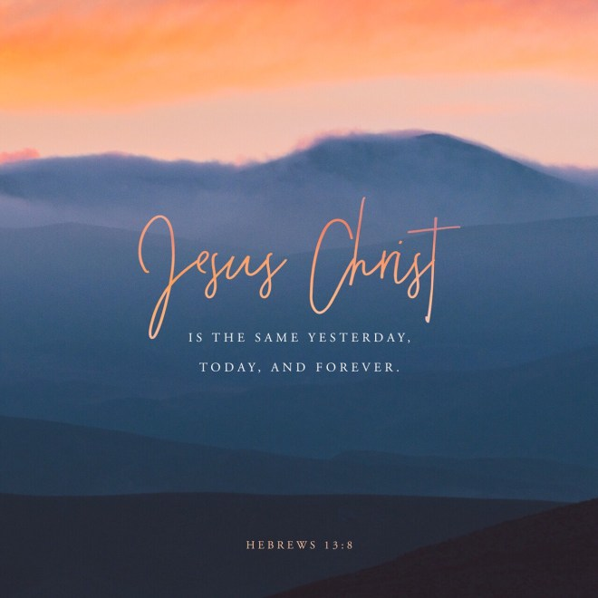 VOTD July 19, 2019 - Jesus Christ is the same yesterday and today and forever. HEBREWS 13:8 NASB
