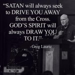 Satan will always seek to drive you away from the cross. God's Spirit will always draw you to it. Greg Laurie