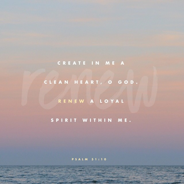 VOTD July 10, 2019 - Create in me a clean heart, O God, And renew a steadfast spirit within me. PSALM 51:10 NASB