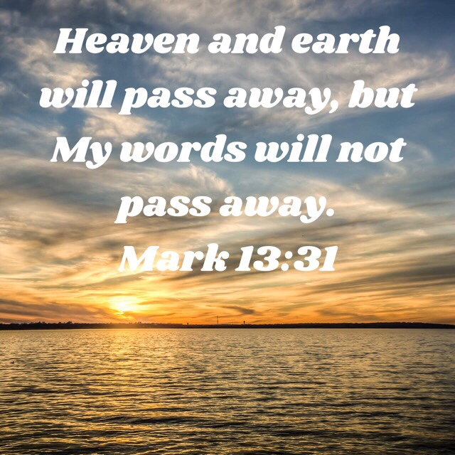 VOTD August 20 - Heaven and earth will pass away, but My words will not pass away. Mark‬ ‭13:31‬ ‭NASB‬‬