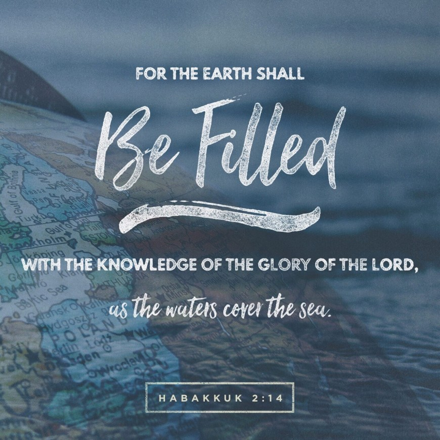 VOTD August 24 - For the earth will be filled With the knowledge of the glory of the LORD, As the waters cover the sea. Habakkuk 2:14 NASB