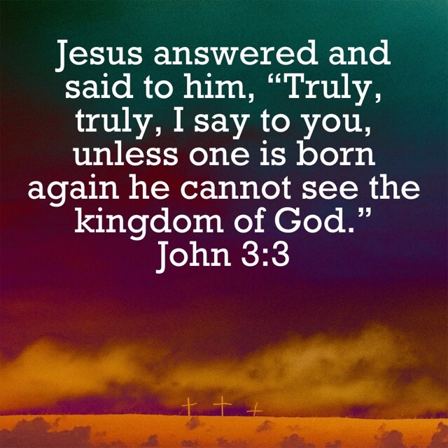 "VOTD September 14 - Jesus answered and said to him, ""Truly, truly, I say to you, unless one is born again he cannot see the kingdom of God. John‬ ‭3:3‬ ‭NASB‬‬"