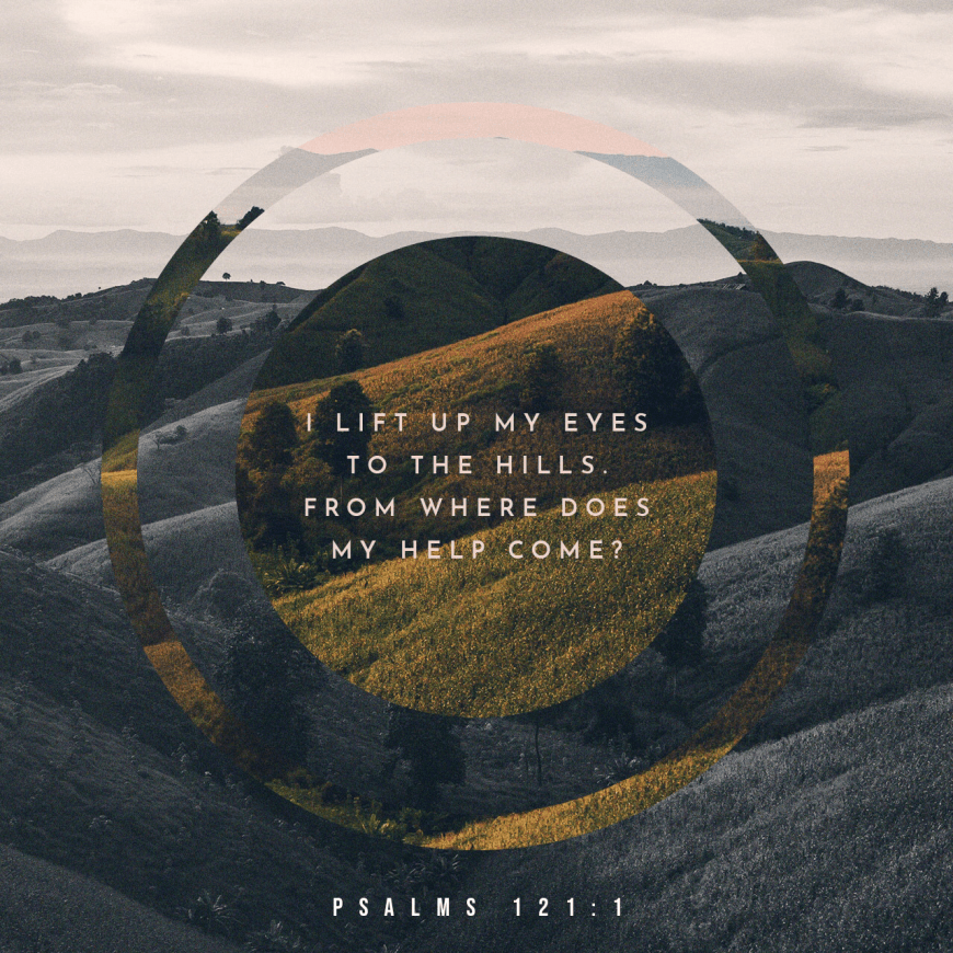 VOTD October 1 - I will lift up my eyes to the mountains; From where shall my help come? Psalms 121:1 NASB