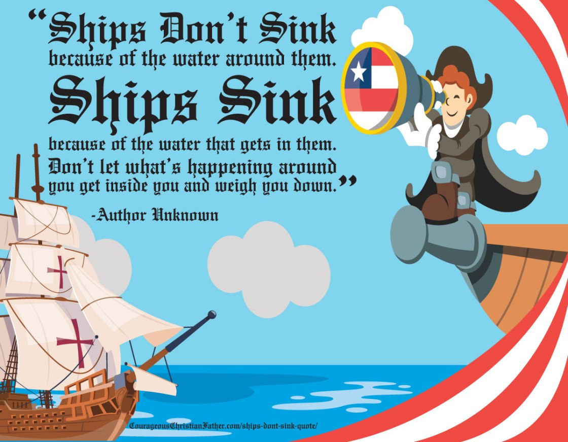 """Ships don't sink because of the water around them. Ships sink because of the water that gets in them. Don't let what's happening around you get inside you and weigh you down."" -Author Unknown"
