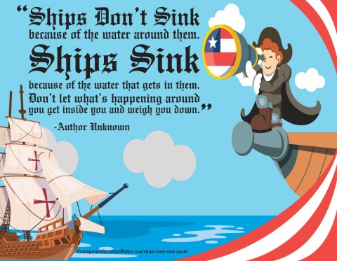 """""""Ships don't sink because of the water around them. Ships sink because of the water that gets in them. Don't let what's happening around you get inside you and weigh you down."""" -Author Unknown"""