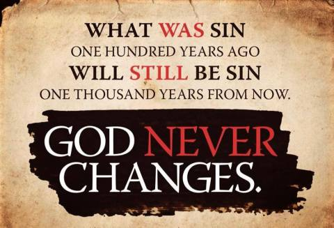 What was sin one hundred years ago will still be sin one thousand years from now. GOD NEVER CHANGES!
