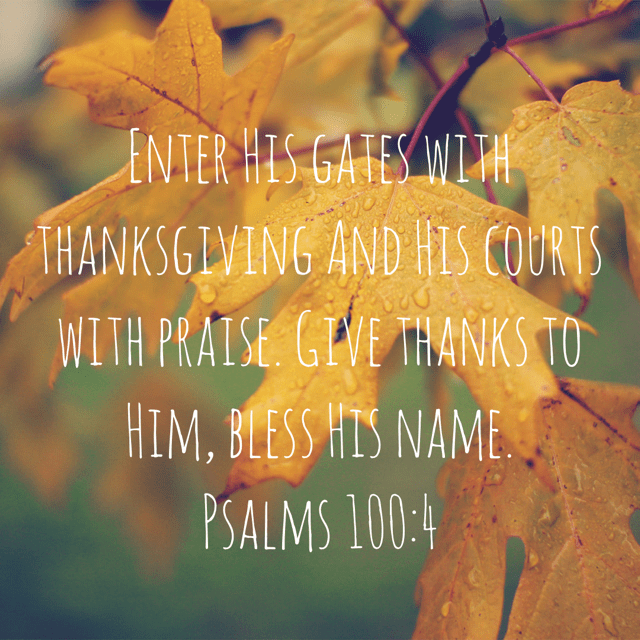 """Thanksgiving Day Verse - """"Enter His gates with thanksgiving And His courts with praise. Give thanks to Him, bless His name.""""Psalms 100:4 NASB"""
