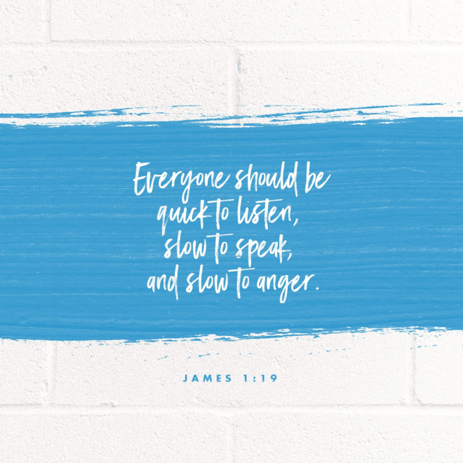 """VOTD February 18 - """"This you know, my beloved brethren. But everyone must be quick to hear, slow to speak and slow to anger;"""" James 1:19 NASB"""