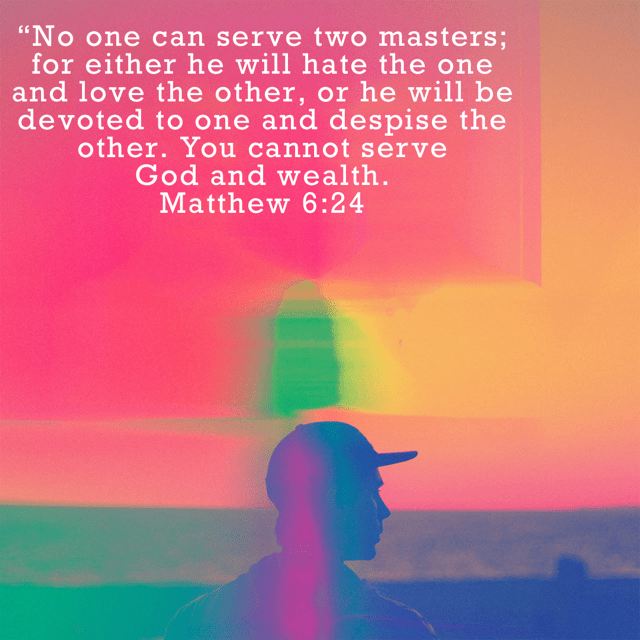 """VOTD February 13 - """"""""No one can serve two masters; for either he will hate the one and love the other, or he will be devoted to one and despise the other. You cannot serve God and wealth."""" Matthew 6:24 NASB"""
