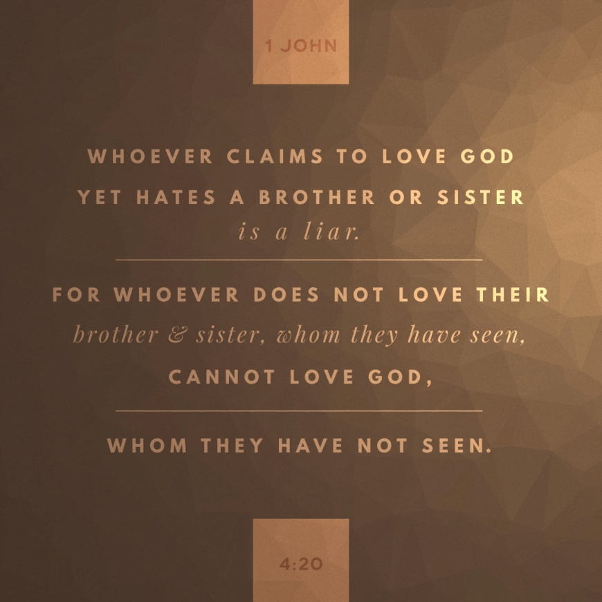 """VOTD April 20 - """"If someone says, """"I love God,"""" and hates his brother, he is a liar; for the one who does not love his brother whom he has seen, cannot love God whom he has not seen."""" 1 John 4:20 NASB"""