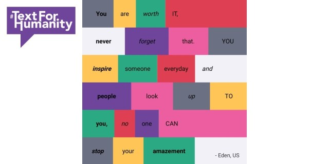 Text for Humanity - You are worth it, never forget that. You inspire someone everyday and people look up to you, no one can stop your amazement. Eden US