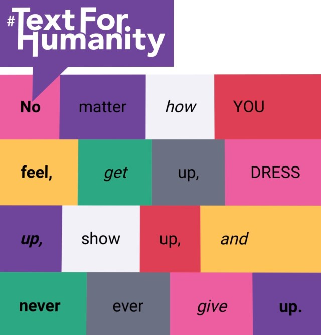 Text for Humanity - No matter how you feel, get up, dress up, show up and never ever give up.