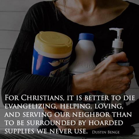 For Christians, it is better to die evangelizing, helping, loving and serving our neighbors than to be surrounded by hoarded supplies we never use. Dustin Benge
