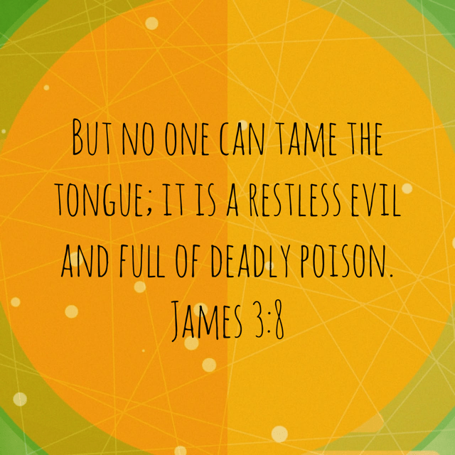 """VOTD April 12 - """"But no one can tame the tongue; it is a restless evil and full of deadly poison."""" James 3:8 NASB"""