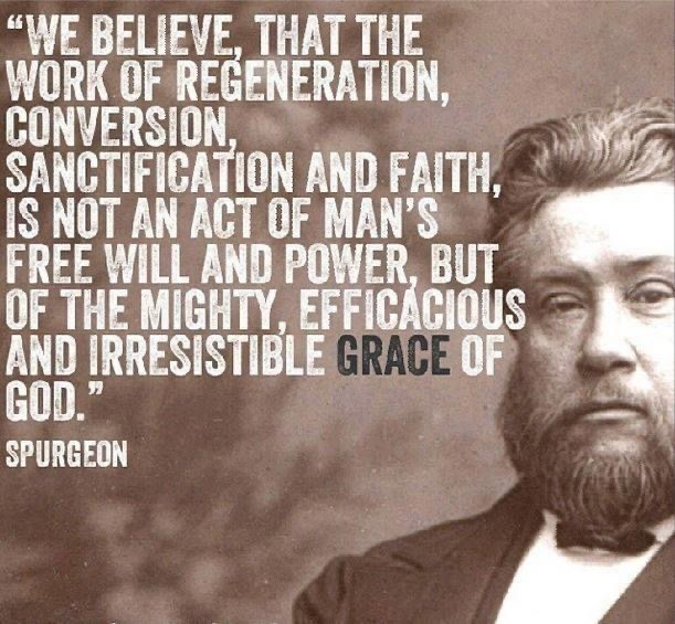 """We Believe, that the work of regeneration, conversion, sanctification and faith is not an act of man's free will and power, but of the mighty, efficacious and irresistible Grace of GOD."" Charles Spurgeon"