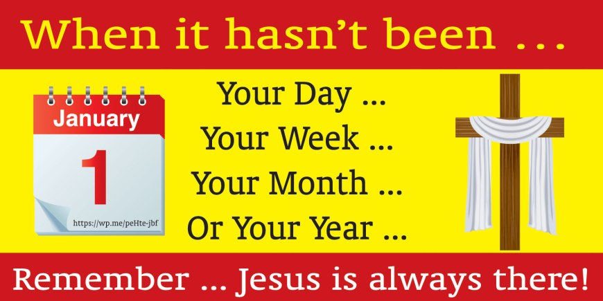 When it hasn't been … Your Day, Your Week, Your Month, Or Your Year ... Remember ... Jesus is always there!