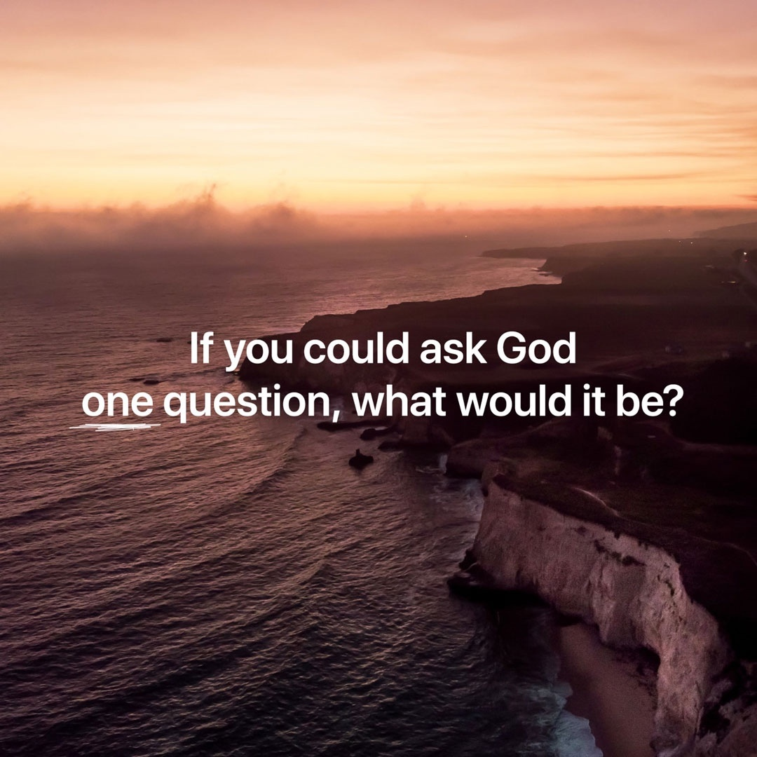 If you could ask God one question, what would it be?