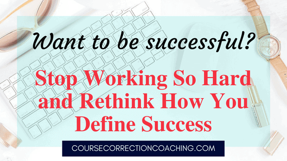 Want to Be Successful?  Stop Working So Hard and Rethink How You Define Success