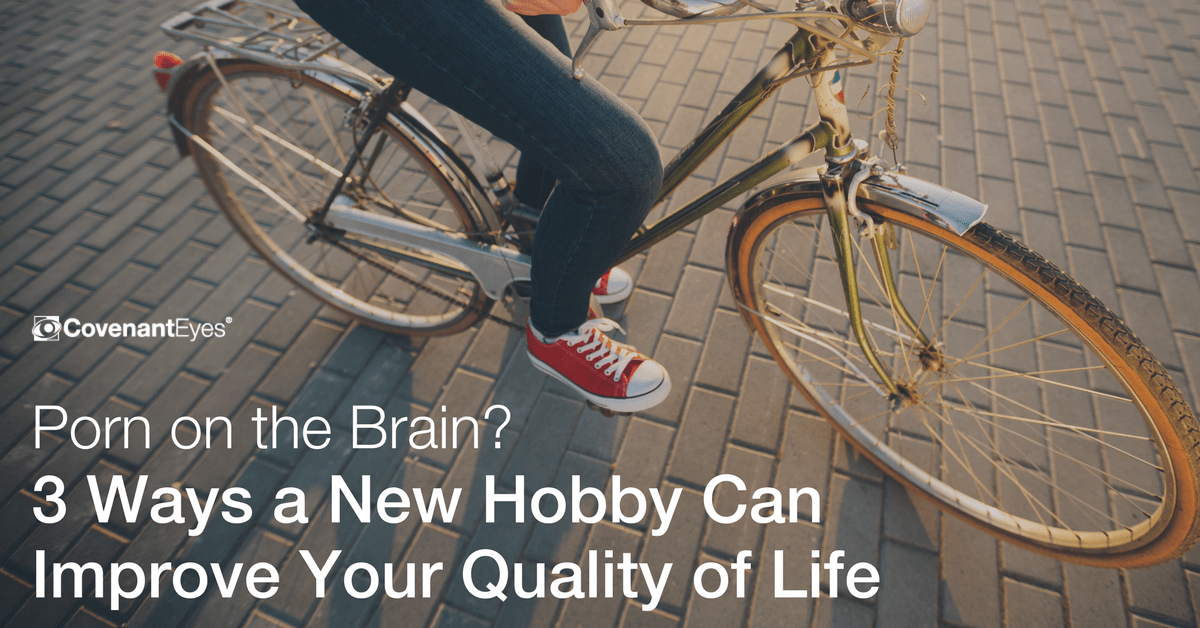 Porn on the Brain? 3 Ways a New Hobby Can Improve Your Quality of Life