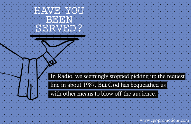 Have you been served? In Radio, we seemingly stopped picking up the request line in about 1987. But God has bequeathed us with other means to blow off the audience. Read more http://www.cpr-promotions.com/blog