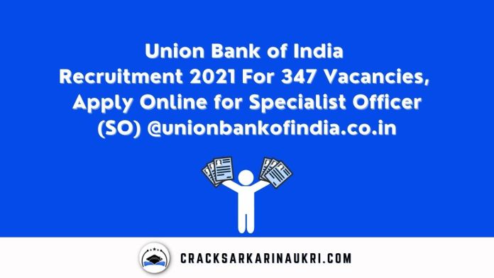 Union Bank of India Recruitment 2021 For 347 Vacancies, Apply Online for Specialist Officer (SO) @unionbankofindia.co.in