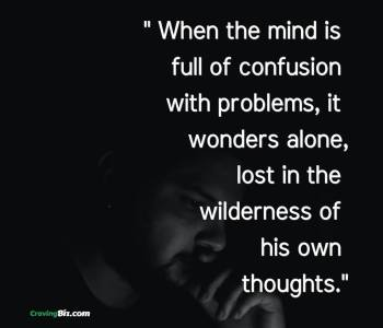 How to stop being confused; When the mind is full of confusion with problems, it wonders alone, lost in the wilderness of his own thoughts.