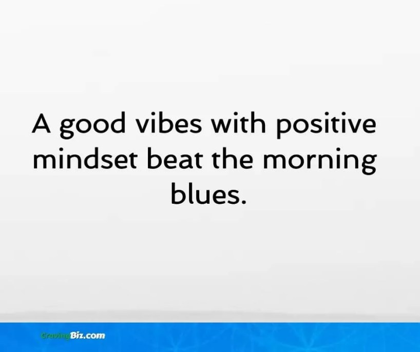 A good vibes with positive  mindset beat the morning  blues.