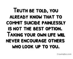 Truth be told, you already know that to commit suicide painlessly is not the best option. Taking your own life will never encourage others  who look up to you.