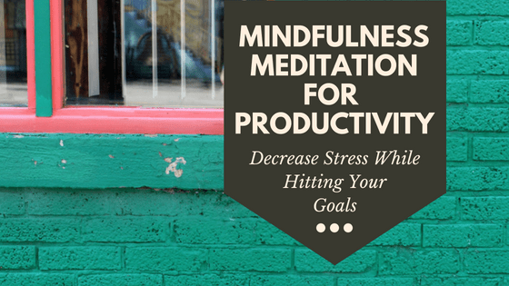 Mindfulness Meditation For Productivity : Decrease Stress While Hitting Your Goals