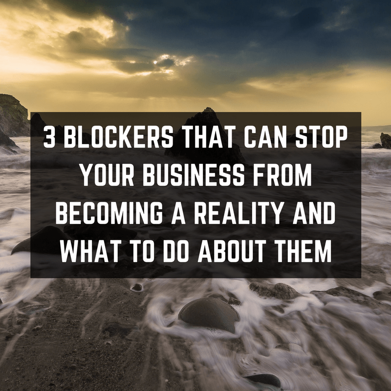 3 Blockers That Can Stop Your Business From Becoming A Reality And What To Do About Them