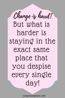 Change is hard but its harder to stay in the same place you hate