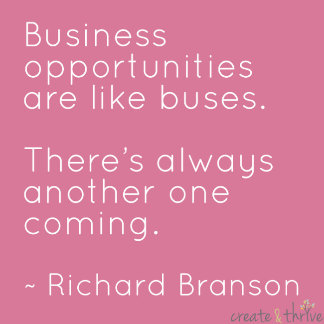 """""""Business opportunities are like buses. There's always another one coming."""" ~ Richard Branson"""