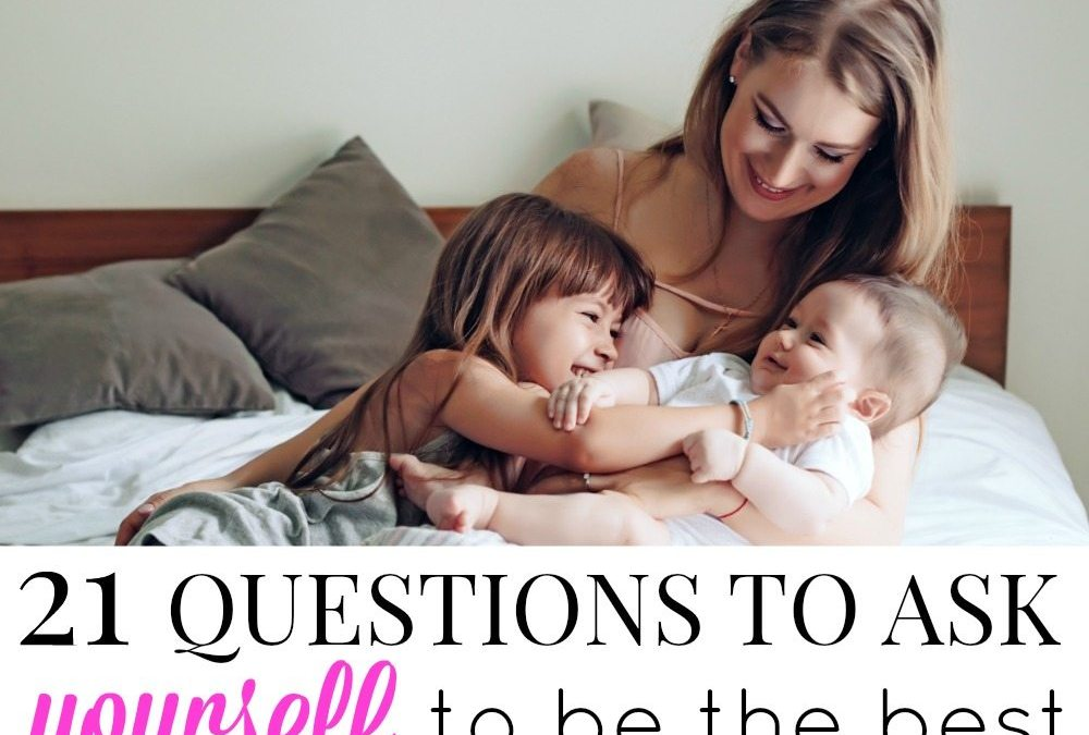 21 Questions to Ask Yourself to Be the Best Possible Mom