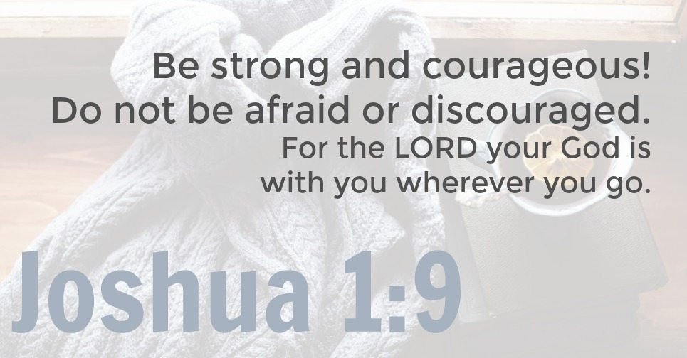 Be strong and courageous! Do not be afraid or discouraged. For the LORD your God is with you wherever you go. Joshua 1:9