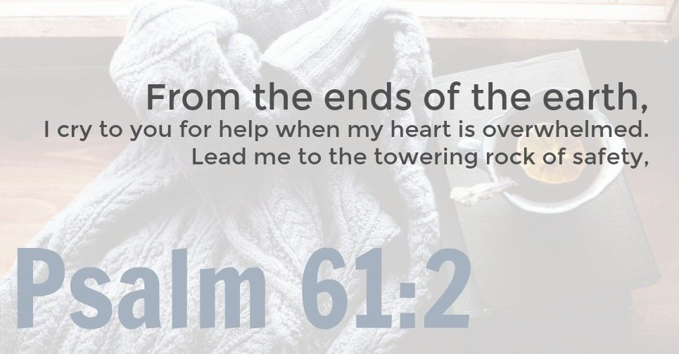 Psalm 61:2 graphic | From the ends of the earth, I cry to you for help when my heart is overwhelmed. Lead me to the towering rock of safety